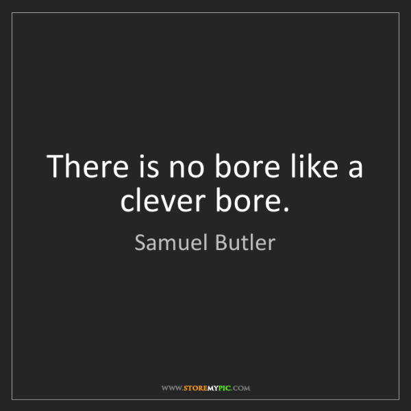 Samuel Butler: There is no bore like a clever bore.