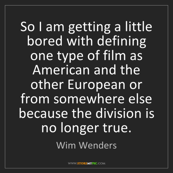 Wim Wenders: So I am getting a little bored with defining one type...