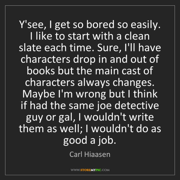 Carl Hiaasen: Y'see, I get so bored so easily. I like to start with...