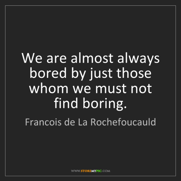 Francois de La Rochefoucauld: We are almost always bored by just those whom we must...