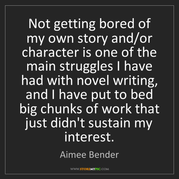 Aimee Bender: Not getting bored of my own story and/or character is...