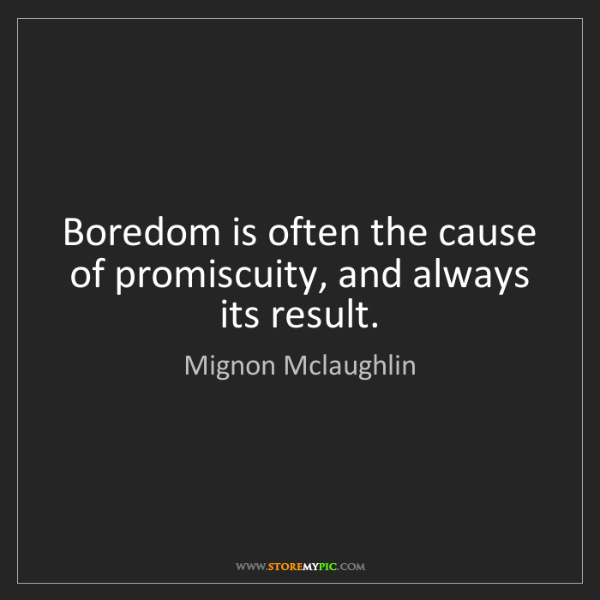 Mignon Mclaughlin: Boredom is often the cause of promiscuity, and always...