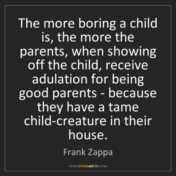 Frank Zappa: The more boring a child is, the more the parents, when...