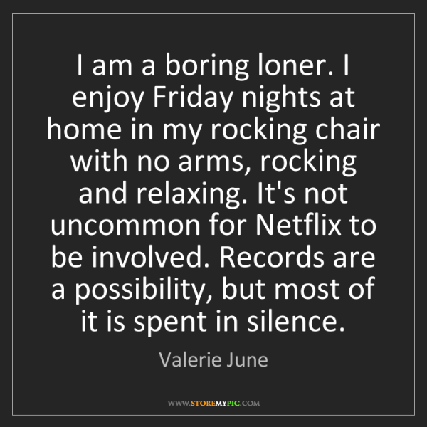 Valerie June: I am a boring loner. I enjoy Friday nights at home in...