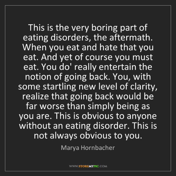 Marya Hornbacher: This is the very boring part of eating disorders, the...