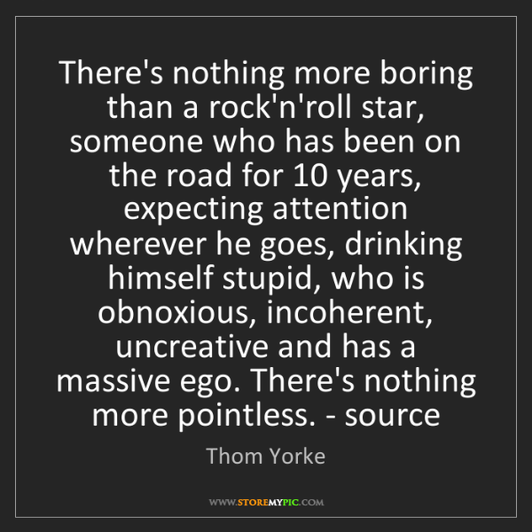 Thom Yorke: There's nothing more boring than a rock'n'roll star,...