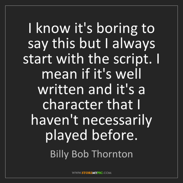 Billy Bob Thornton: I know it's boring to say this but I always start with...