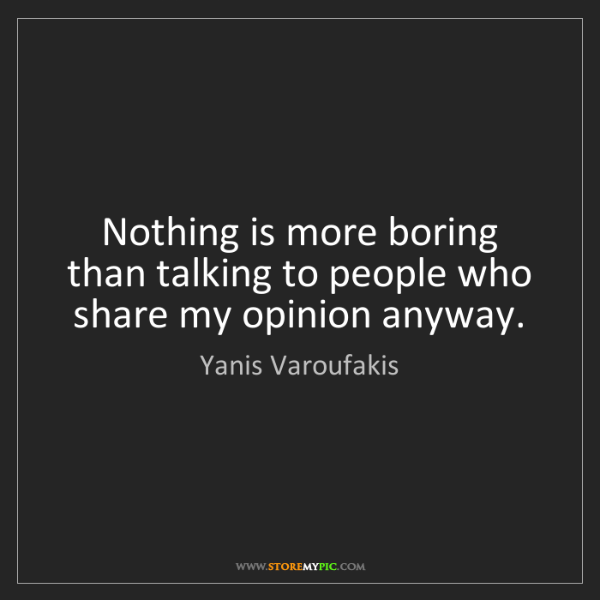 Yanis Varoufakis: Nothing is more boring than talking to people who share...