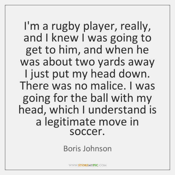 I'm a rugby player, really, and I knew I was going to ...