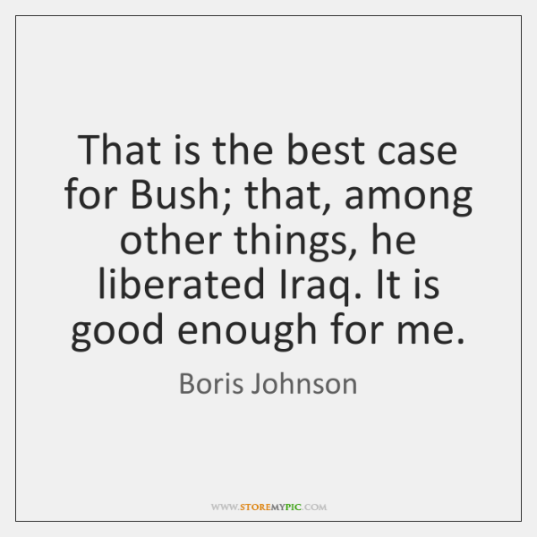 That is the best case for Bush; that, among other things, he ...