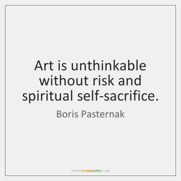 Art is unthinkable without risk and spiritual self-sacrifice.