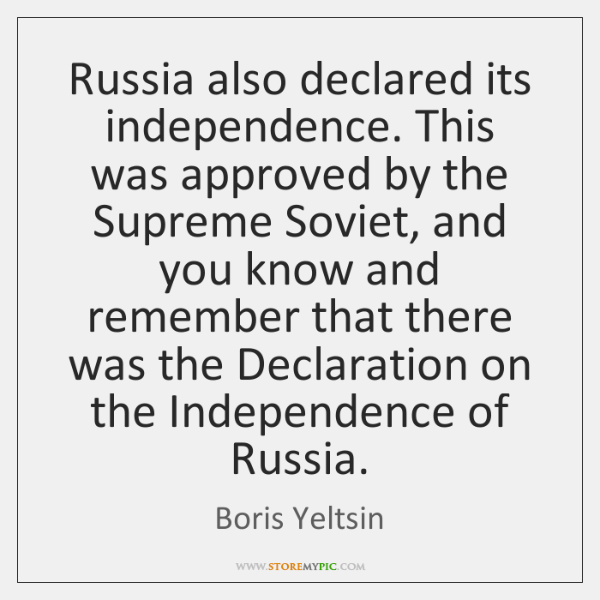 Russia also declared its independence. This was approved by the Supreme Soviet, ...