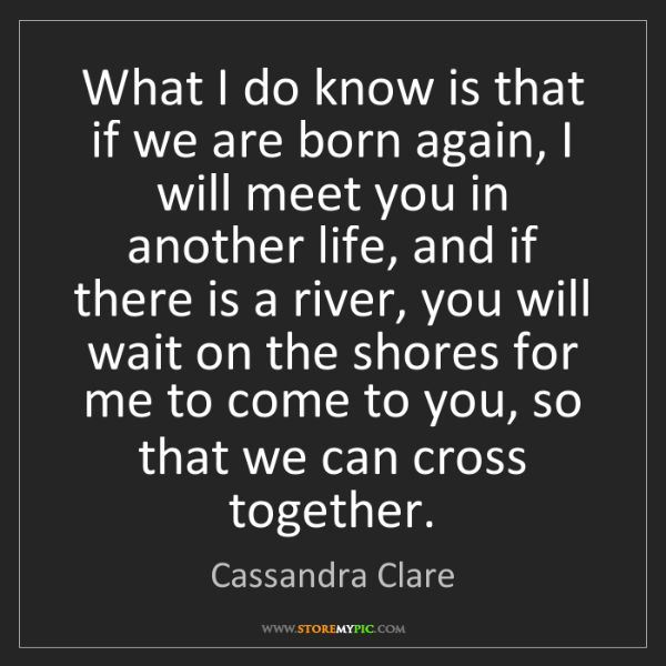 Cassandra Clare: What I do know is that if we are born again, I will meet...