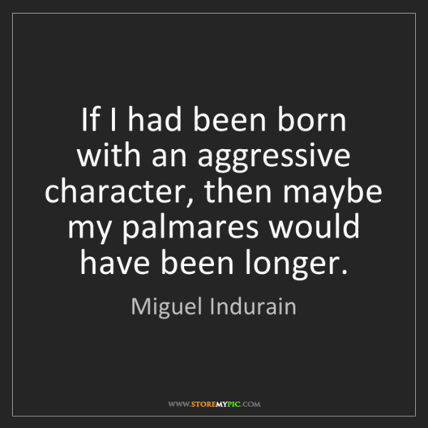 Miguel Indurain: If I had been born with an aggressive character, then...