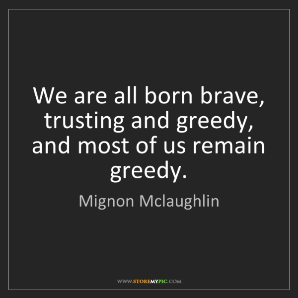Mignon Mclaughlin: We are all born brave, trusting and greedy, and most...