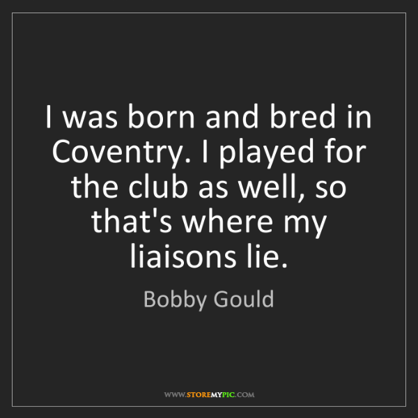 Bobby Gould: I was born and bred in Coventry. I played for the club...