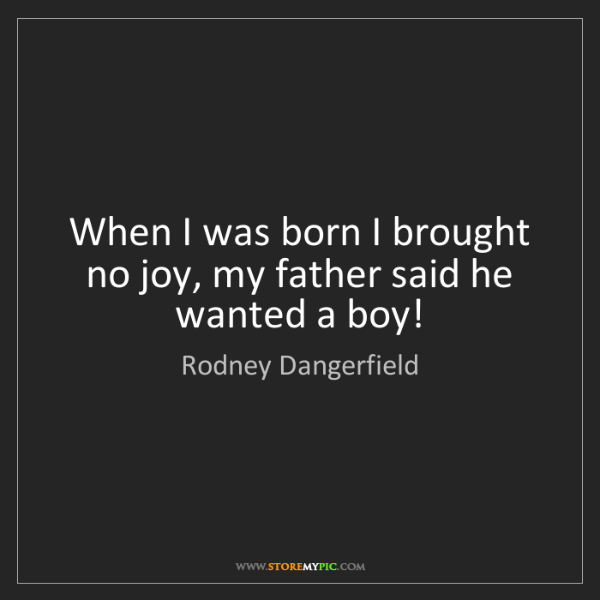 Rodney Dangerfield: When I was born I brought no joy, my father said he wanted...