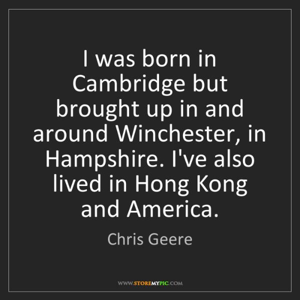 Chris Geere: I was born in Cambridge but brought up in and around...