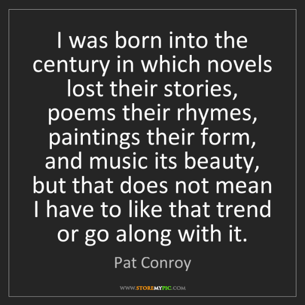 Pat Conroy: I was born into the century in which novels lost their...