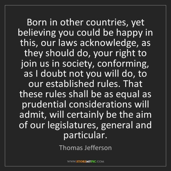 Thomas Jefferson: Born in other countries, yet believing you could be happy...