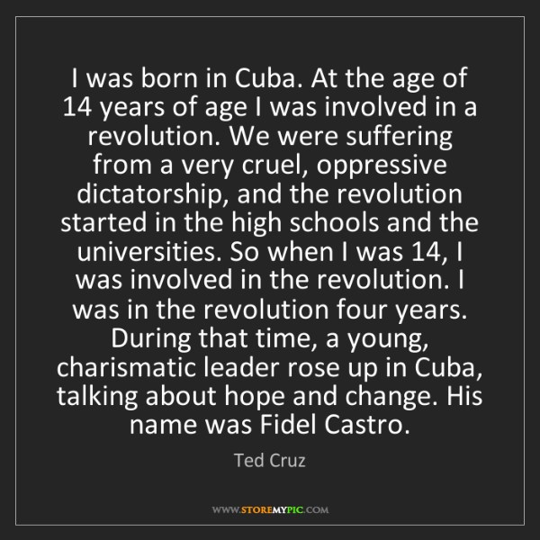 Ted Cruz: I was born in Cuba. At the age of 14 years of age I was...