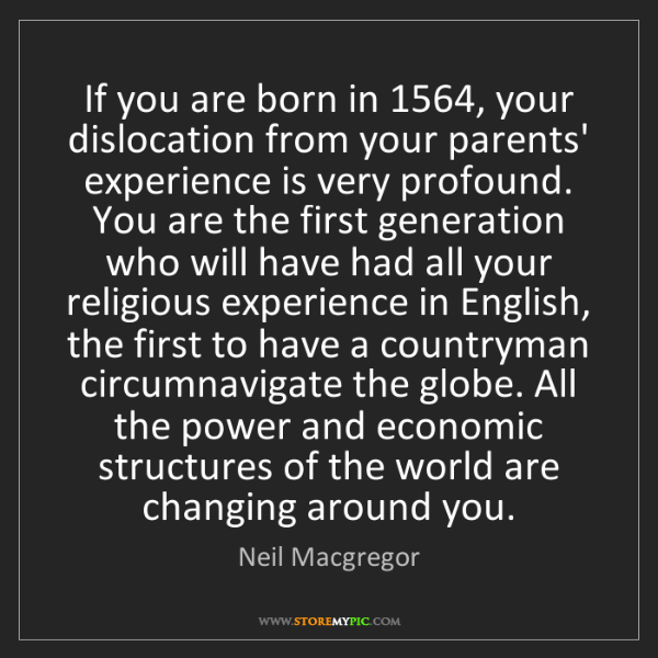 Neil Macgregor: If you are born in 1564, your dislocation from your parents'...