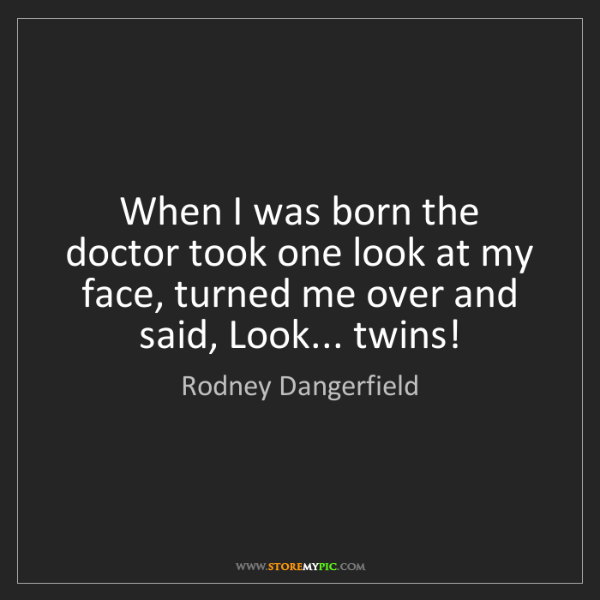 Rodney Dangerfield: When I was born the doctor took one look at my face,...