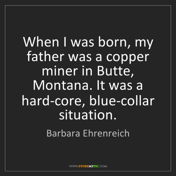 Barbara Ehrenreich: When I was born, my father was a copper miner in Butte,...