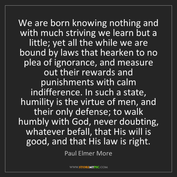 Paul Elmer More: We are born knowing nothing and with much striving we...