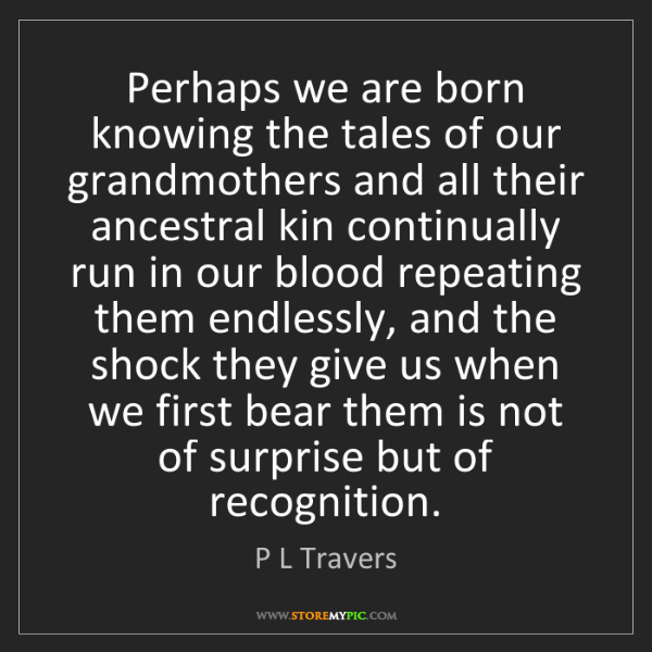 P L Travers: Perhaps we are born knowing the tales of our grandmothers...