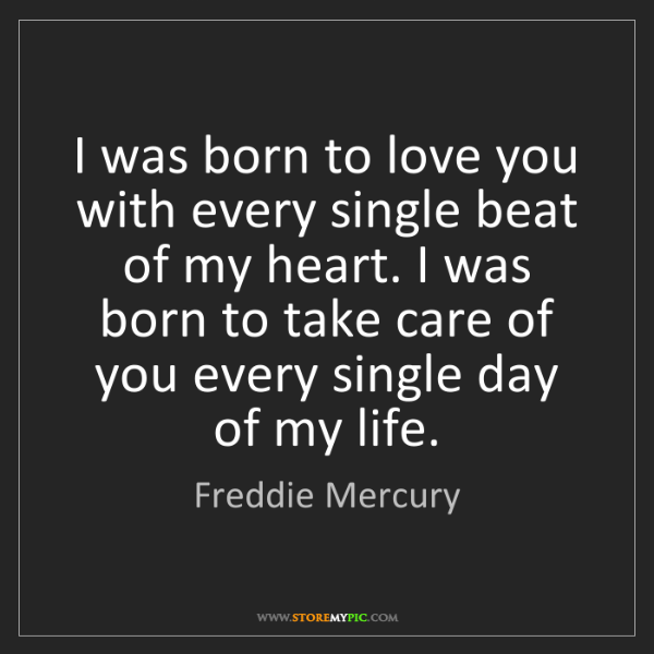 Freddie Mercury: I was born to love you with every single beat of my heart....