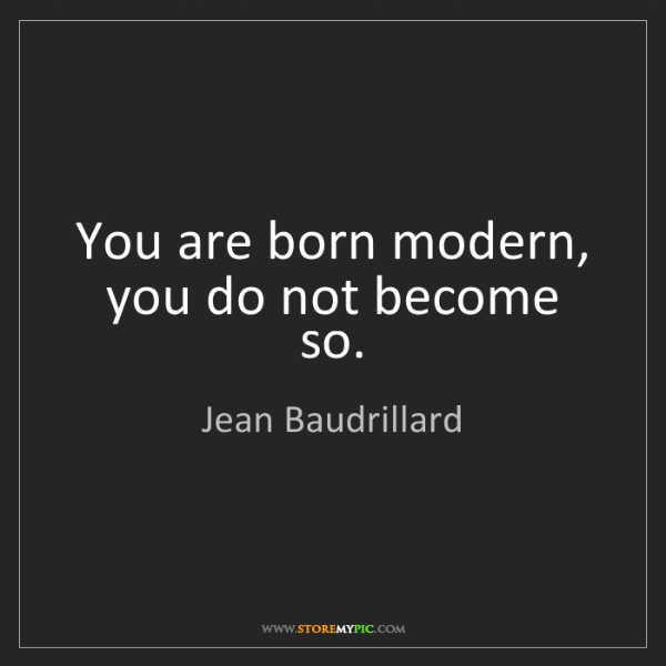 Jean Baudrillard: You are born modern, you do not become so.
