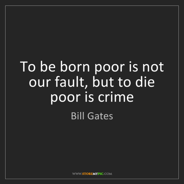 Bill Gates: To be born poor is not our fault, but to die poor is...