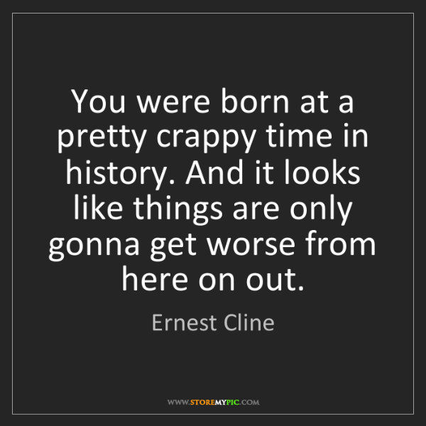 Ernest Cline: You were born at a pretty crappy time in history. And...