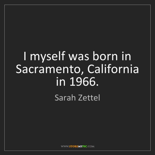 Sarah Zettel: I myself was born in Sacramento, California in 1966.
