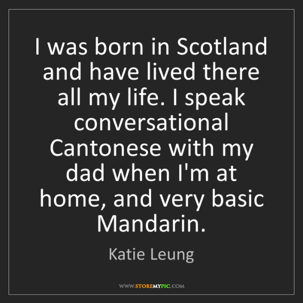 Katie Leung: I was born in Scotland and have lived there all my life....