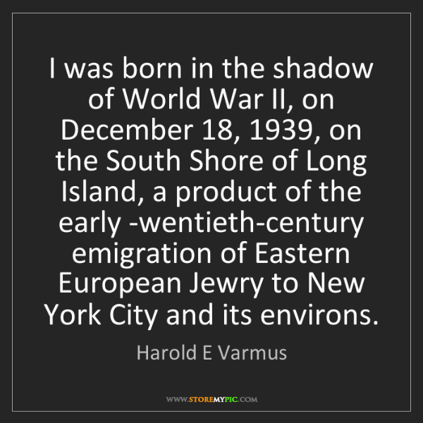 Harold E Varmus: I was born in the shadow of World War II, on December...