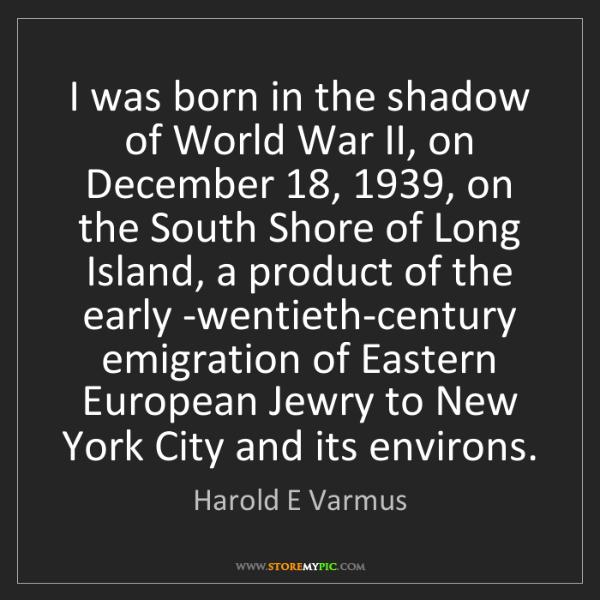 Harold E Varmus: I was born in the shadow of World War II, on December...