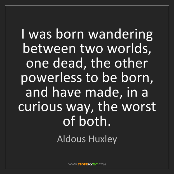 Aldous Huxley: I was born wandering between two worlds, one dead, the...