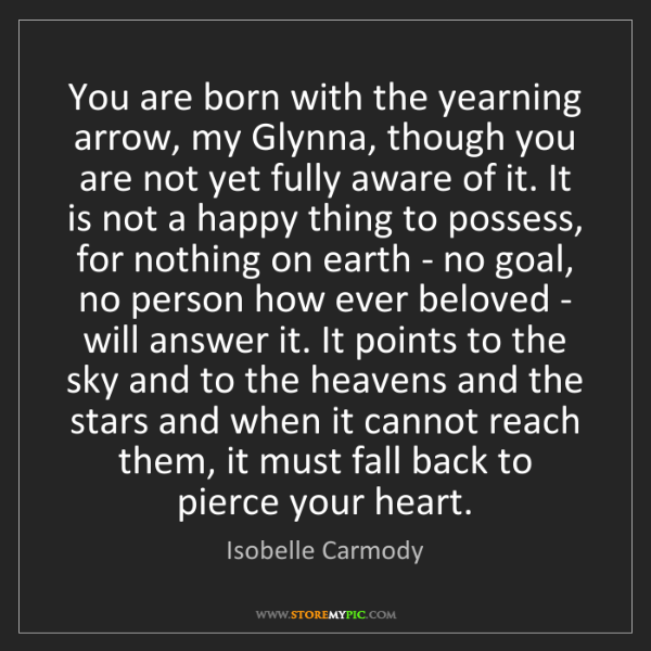 Isobelle Carmody: You are born with the yearning arrow, my Glynna, though...
