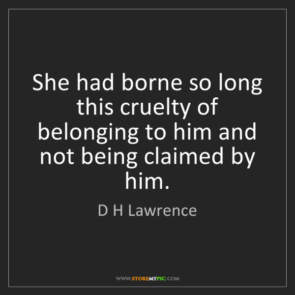 D H Lawrence: She had borne so long this cruelty of belonging to him...