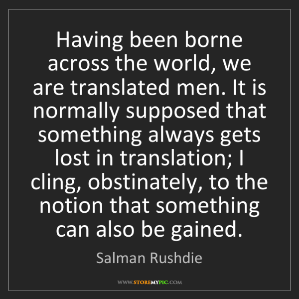 Salman Rushdie: Having been borne across the world, we are translated...