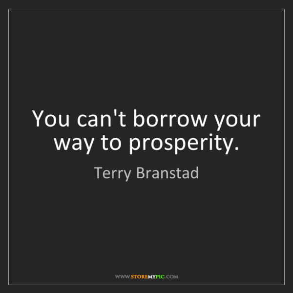 Terry Branstad: You can't borrow your way to prosperity.