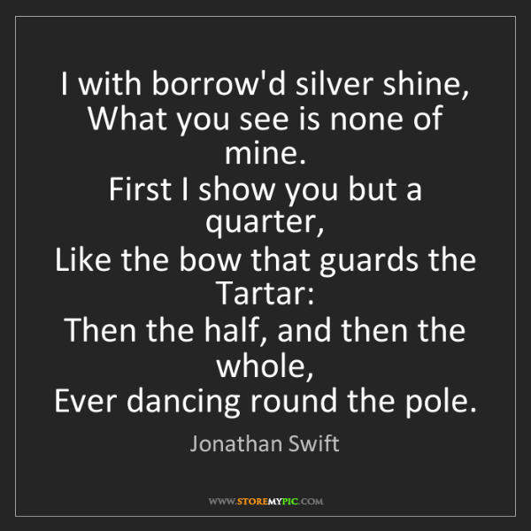Jonathan Swift: I with borrow'd silver shine,  What you see is none of...