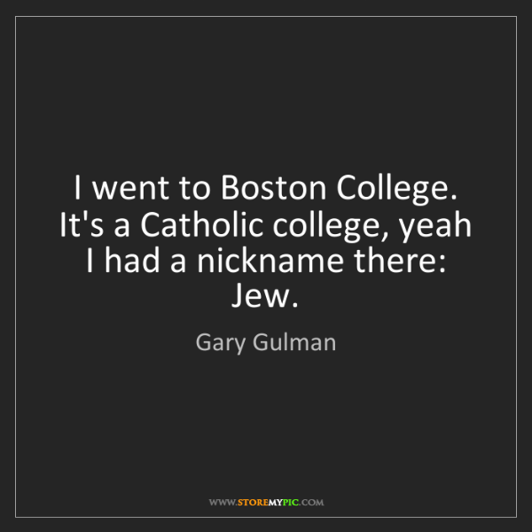 Gary Gulman: I went to Boston College. It's a Catholic college, yeah...