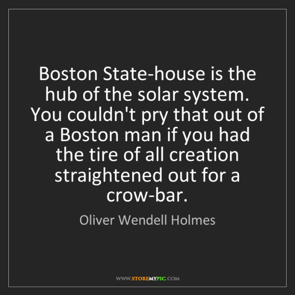 Oliver Wendell Holmes: Boston State-house is the hub of the solar system. You...