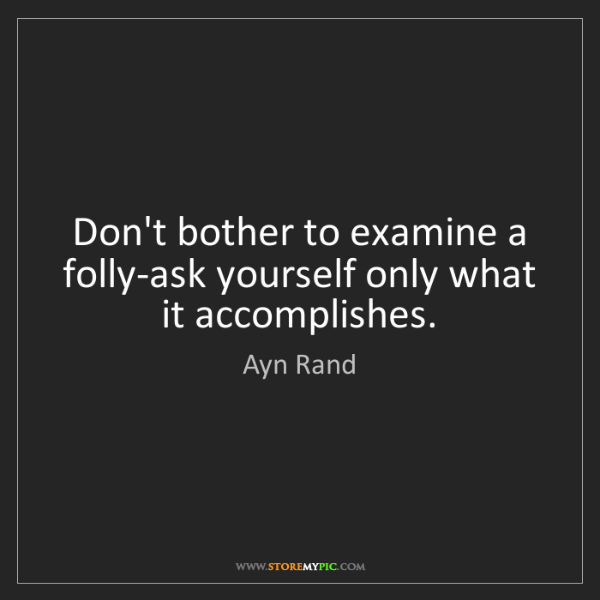 Ayn Rand: Don't bother to examine a folly-ask yourself only what...