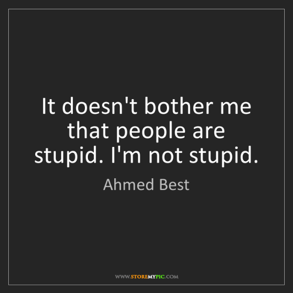 Ahmed Best: It doesn't bother me that people are stupid. I'm not...