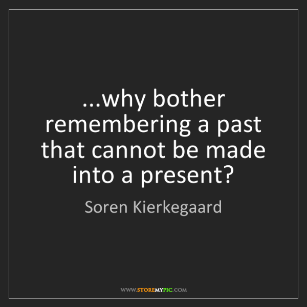Soren Kierkegaard: ...why bother remembering a past that cannot be made...