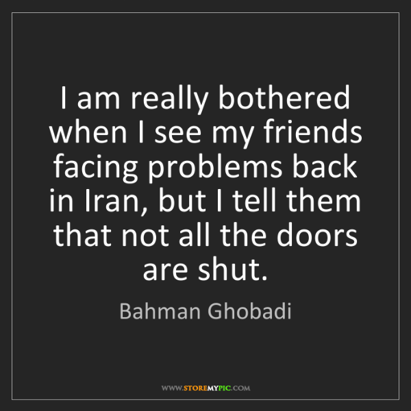 Bahman Ghobadi: I am really bothered when I see my friends facing problems...